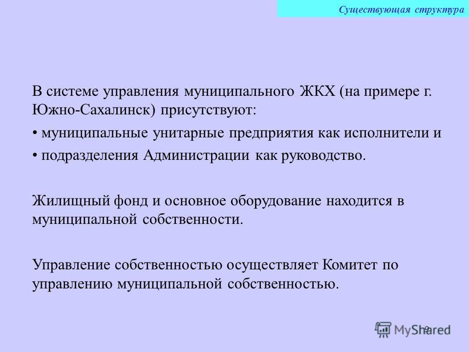 9 В системе управления муниципального ЖКХ (на примере г. Южно-Сахалинск) присутствуют: муниципальные унитарные предприятия как исполнители и подразделения Администрации как руководство. Жилищный фонд и основное оборудование находится в муниципальной