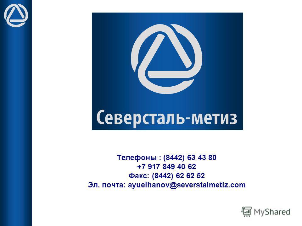Телефоны : (8442) 63 43 80 +7 917 849 40 62 Факс: (8442) 62 62 52 Эл. почта: ayuelhanov@severstalmetiz.com