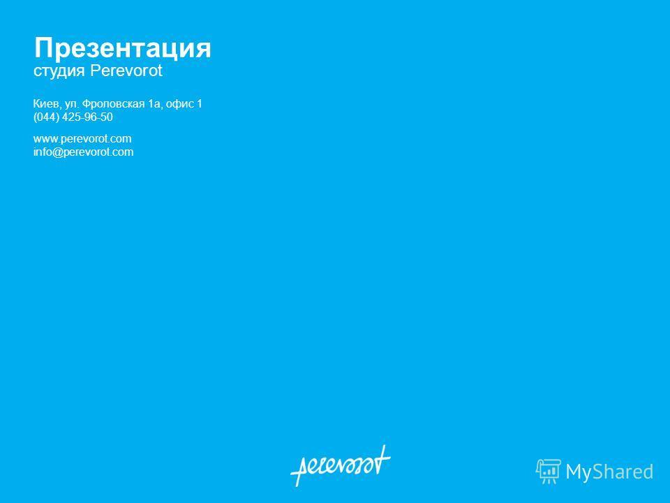Презентация студия Perevorot Киев, ул. Фроловская 1а, офис 1 (044) 425-96-50 www.perevorot.com info@perevorot.com