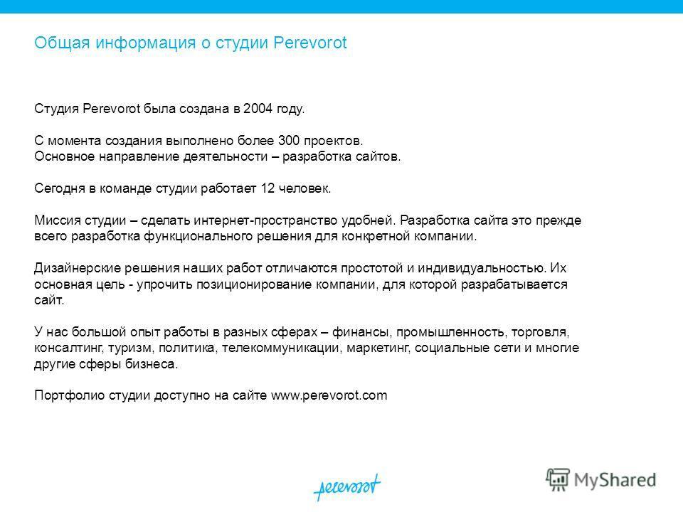 Общая информация о студии Perevorot Студия Perevorot была создана в 2004 году. С момента создания выполнено более 300 проектов. Основное направление деятельности – разработка сайтов. Сегодня в команде студии работает 12 человек. Миссия студии – сдела