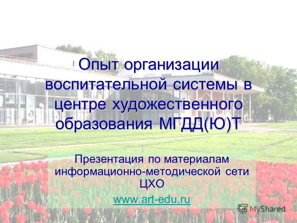 Опыт организации воспитательной системы в центре художественного образования МГДД(Ю)Т Презентация по материалам информационно-методической сети ЦХО www.art-edu.ru