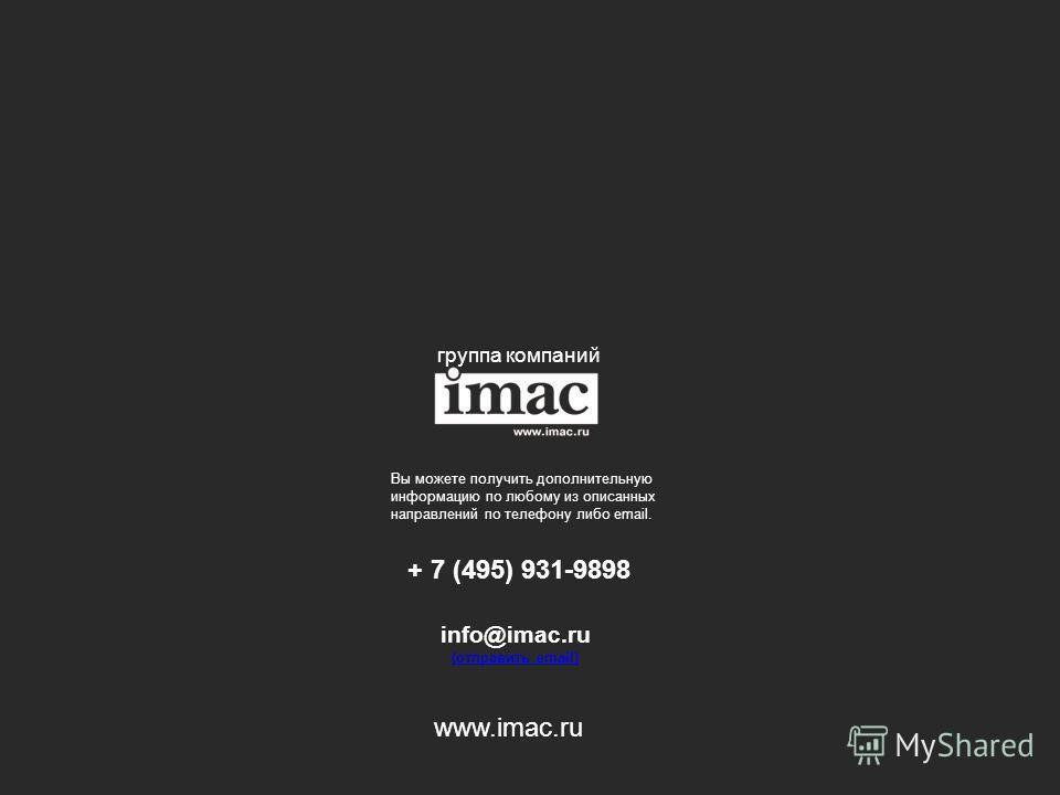 группа компаний Вы можете получить дополнительную информацию по любому из описанных направлений по телефону либо email. + 7 (495) 931-9898 info@imac.ru (отправить еmail) (отправить еmail) www.imac.ru