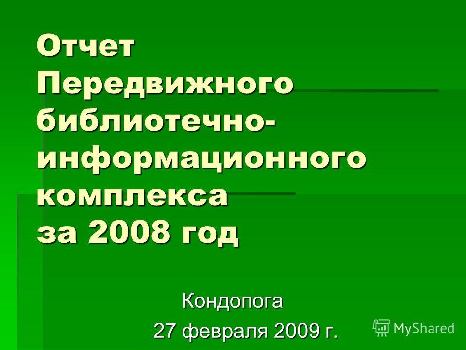 Отчет Передвижного библиотечно- информационного комплекса за 2008 год Кондопога Кондопога 27 февраля 2009 г. 27 февраля 2009 г.