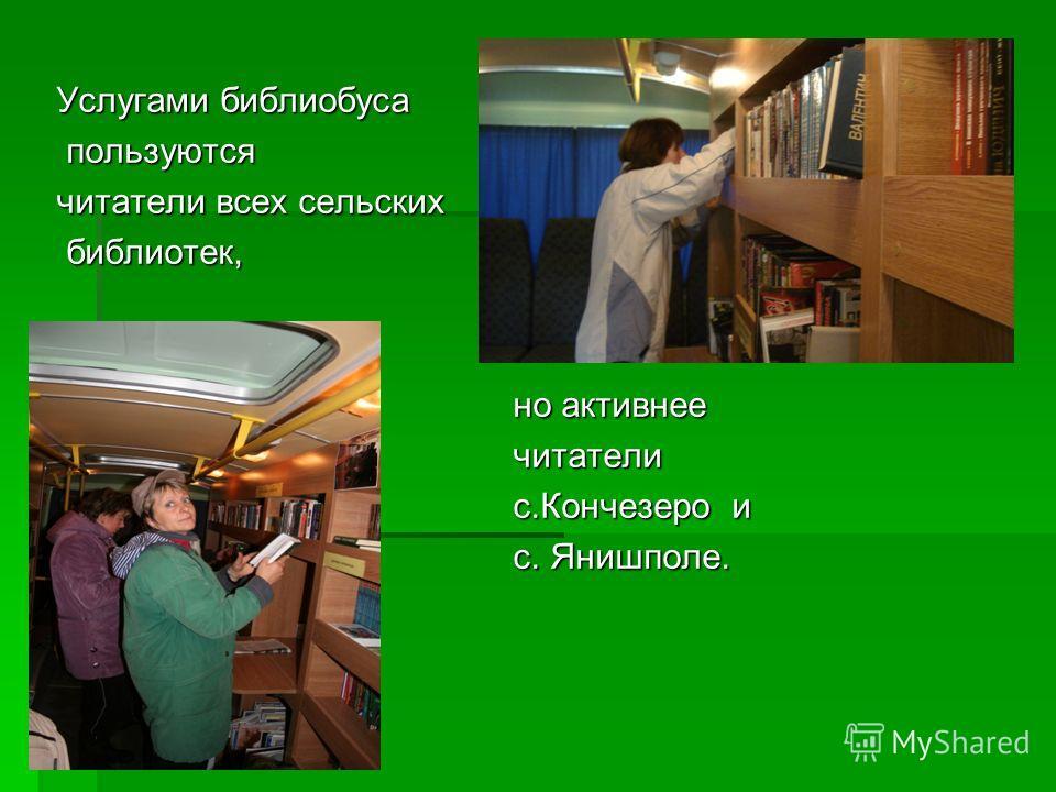 Услугами библиобуса пользуются пользуются читатели всех сельских библиотек, библиотек, но активнее но активнее читатели читатели с.Кончезеро и с.Кончезеро и с. Янишполе. с. Янишполе.