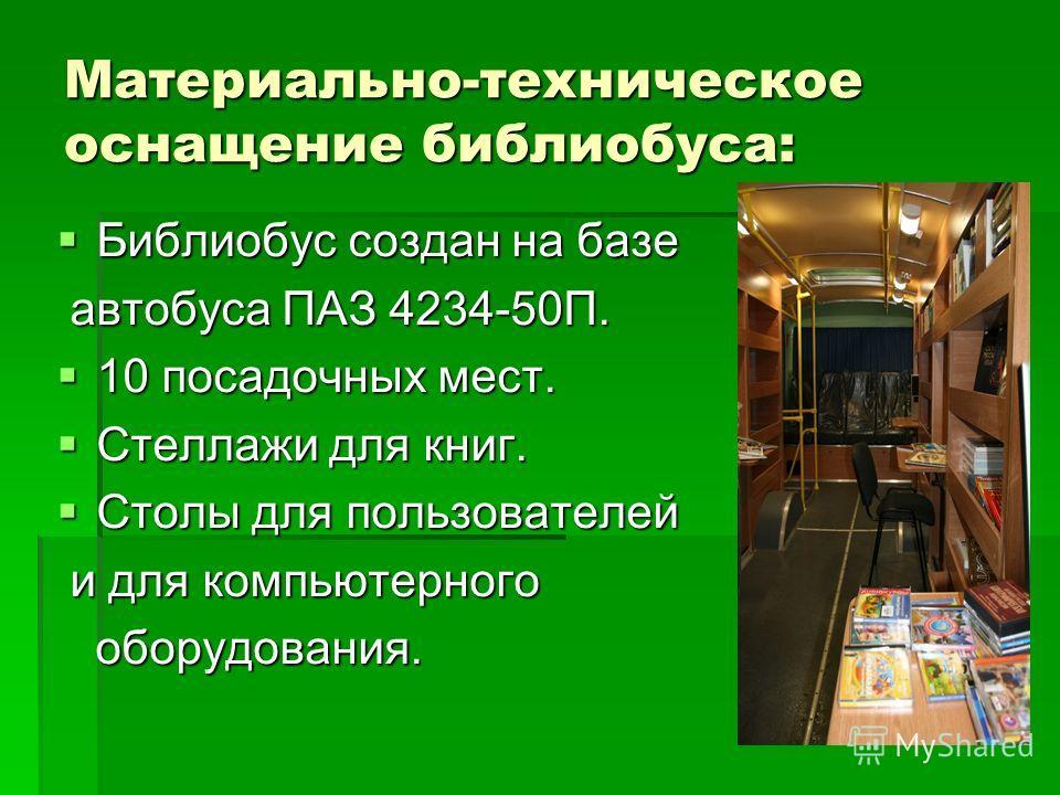 Материально-техническое оснащение библиобуса: Библиобус создан на базе Библиобус создан на базе автобуса ПАЗ 4234-50П. автобуса ПАЗ 4234-50П. 10 посадочных мест. 10 посадочных мест. Стеллажи для книг. Стеллажи для книг. Столы для пользователей Столы
