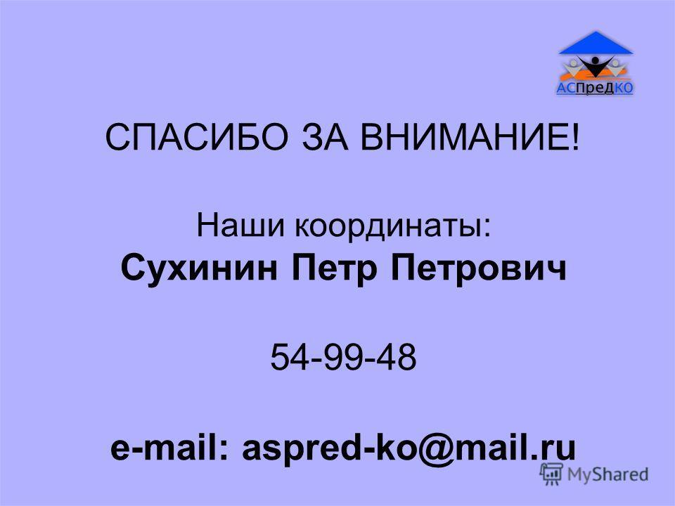 СПАСИБО ЗА ВНИМАНИЕ! Наши координаты: Сухинин Петр Петрович 54-99-48 e-mail: aspred-ko@mail.ru