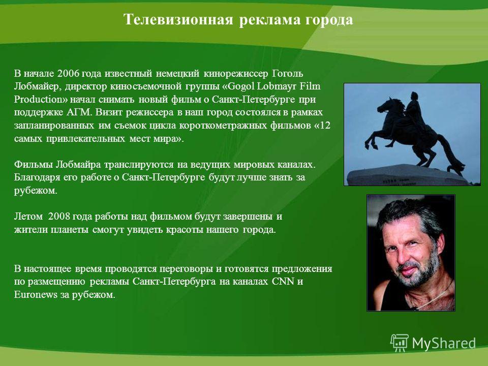 Телевизионная реклама города В начале 2006 года известный немецкий кинорежиссер Гоголь Лобмайер, директор киносъемочной группы «Gogol Lobmayr Film Production» начал снимать новый фильм о Санкт-Петербурге при поддержке АГМ. Визит режиссера в наш город