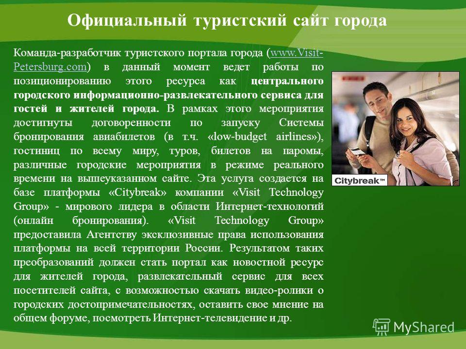 Официальный туристский сайт города Команда-разработчик туристского портала города (www.Visit- Petersburg.com) в данный момент ведет работы по позиционированию этого ресурса как центрального городского информационно-развлекательного сервиса для гостей