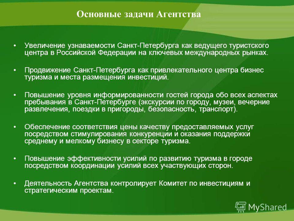 Основные задачи Агентства Увеличение узнаваемости Санкт-Петербурга как ведущего туристского центра в Российской Федерации на ключевых международных рынках. Продвижение Санкт-Петербурга как привлекательного центра бизнес туризма и места размещения инв