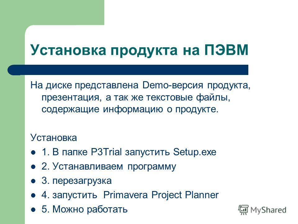 Установка продукта на ПЭВМ На диске представлена Demo-версия продукта, презентация, а так же текстовые файлы, содержащие информацию о продукте. Установка 1. В папке P3Trial запустить Setup.exe 2. Устанавливаем программу 3. перезагрузка 4. запустить P