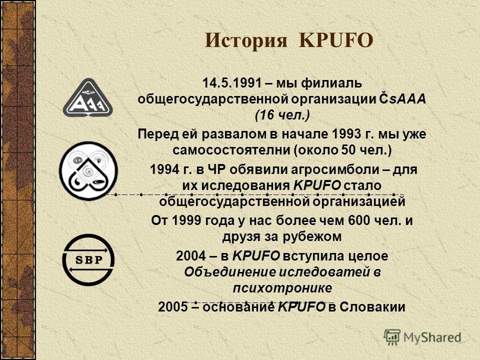 История KPUFO 14.5.1991 – мы филиаль общегосударственной организации ČsAAA (16 чел.) Перед ей развалом в начале 1993 г. мы уже самосостоятелни (около 50 чел.) 1994 г. в ЧР обявили агросимболи – для их иследования KPUFO стало общегосударственной орган