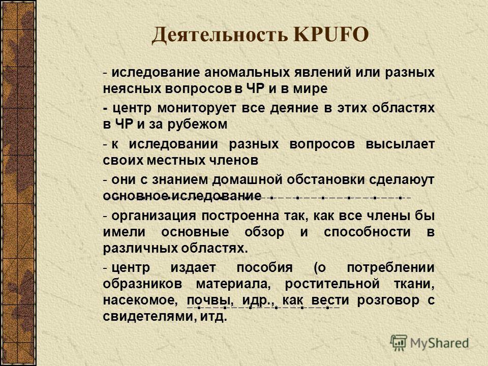 Деятельность KPUFO - иследование аномальных явлений или разных неясных вопросов в ЧР и в мире - центр мониторует все деяние в этих областях в ЧР и за рубежом - к иследовании разных вопросов высылает своих местных членов - они с знанием домашной обста