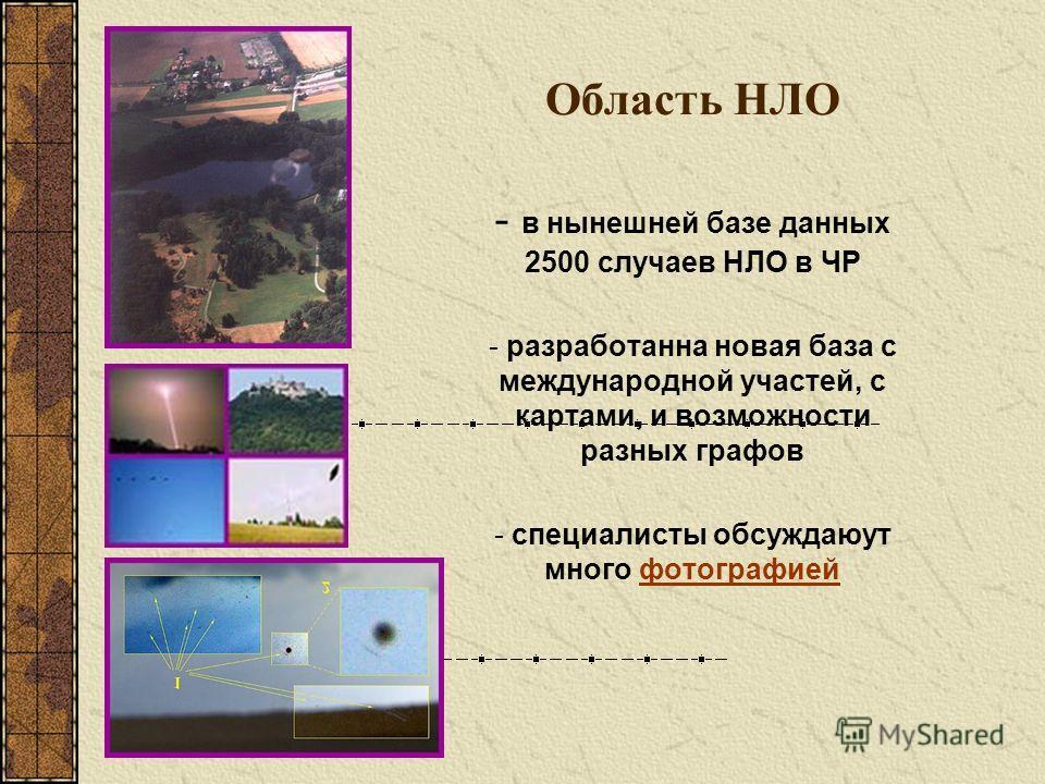 Область НЛО - в нынешней базе данных 2500 случаев НЛО в ЧР - разработанна новая база с международной участей, с картами, и возможности разных графов - специалисты обсуждаюут много фотографиейфотографией