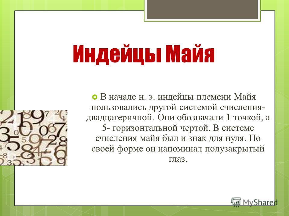 Индейцы Майя В начале н. э. индейцы племени Майя пользовались другой системой счисления- двадцатеричной. Они обозначали 1 точкой, а 5- горизонтальной чертой. В системе счисления майя был и знак для нуля. По своей форме он напоминал полузакрытый глаз.