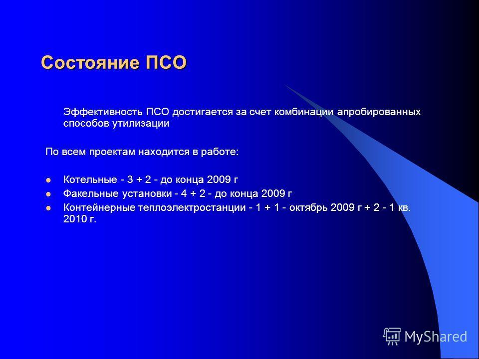 Состояние ПСО Эффективность ПСО достигается за счет комбинации апробированных способов утилизации По всем проектам находится в работе: Котельные - 3 + 2 - до конца 2009 г Факельные установки - 4 + 2 - до конца 2009 г Контейнерные теплоэлектростанции