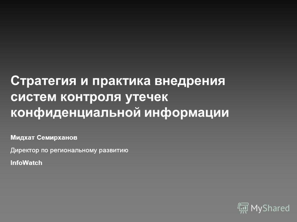 Стратегия и практика внедрения систем контроля утечек конфиденциальной информации Мидхат Семирханов Директор по региональному развитию InfoWatch