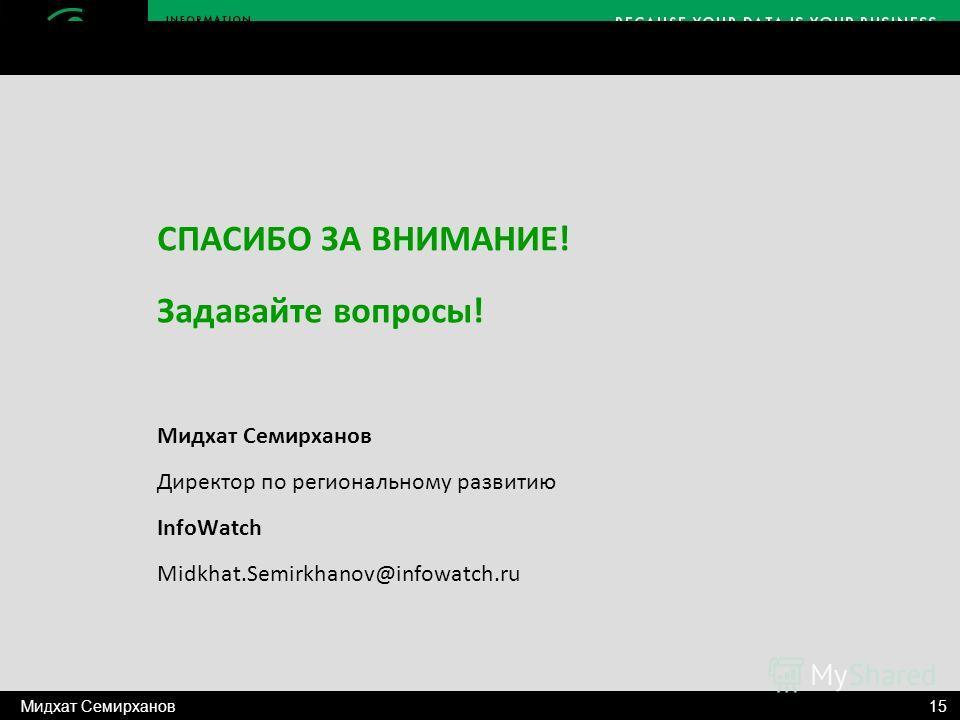 СПАСИБО ЗА ВНИМАНИЕ! Задавайте вопросы! Мидхат Семирханов Директор по региональному развитию InfoWatch Midkhat.Semirkhanov@infowatch.ru 15Мидхат Семирханов