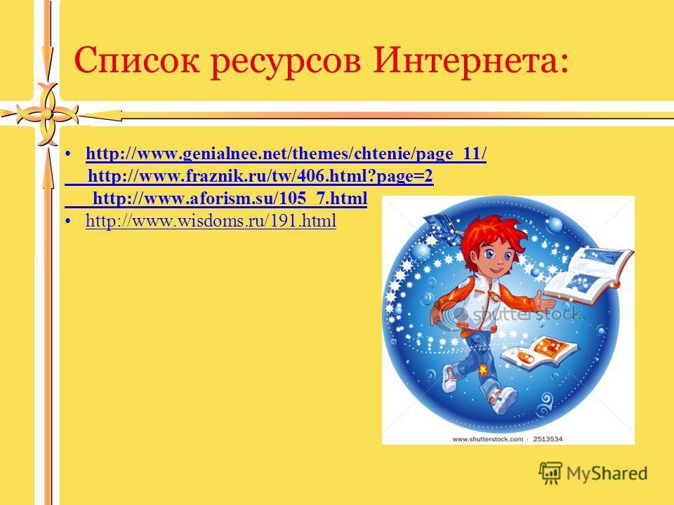 Список ресурсов Интернета: http://www.genialnee.net/themes/chtenie/page_11/ http://www.fraznik.ru/tw/406.html?page=2 http://www.aforism.su/105_7.html http://www.wisdoms.ru/191.html