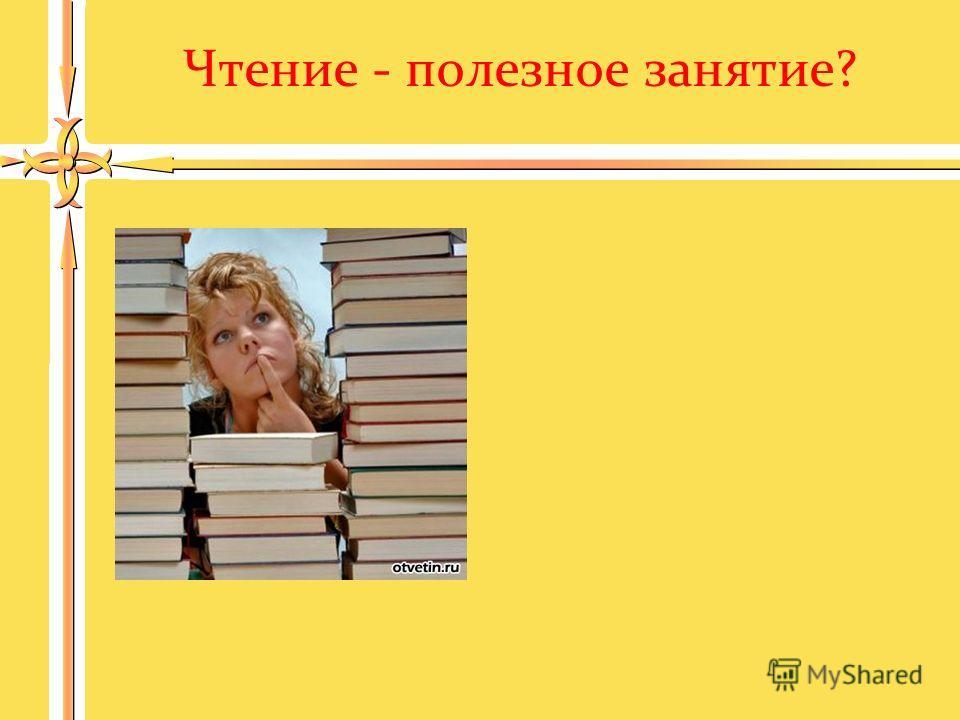 Чтение - полезное занятие?