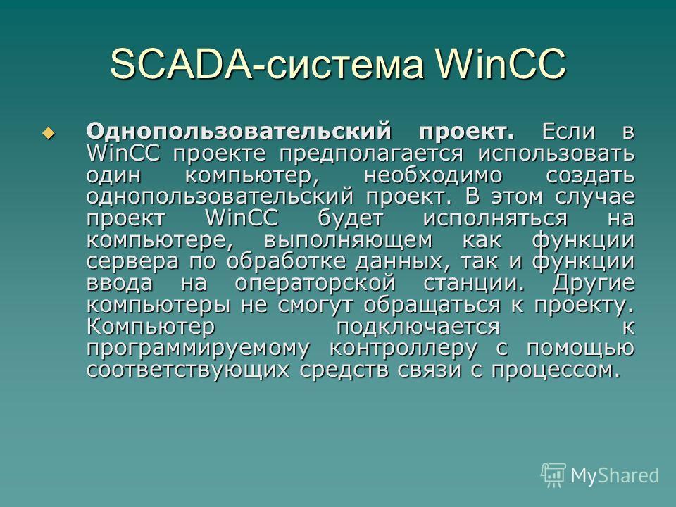 SCADA-система WinCC Однопользовательский проект. Если в WinCC проекте предполагается использовать один компьютер, необходимо создать однопользовательский проект. В этом случае проект WinCC будет исполняться на компьютере, выполняющем как функции серв