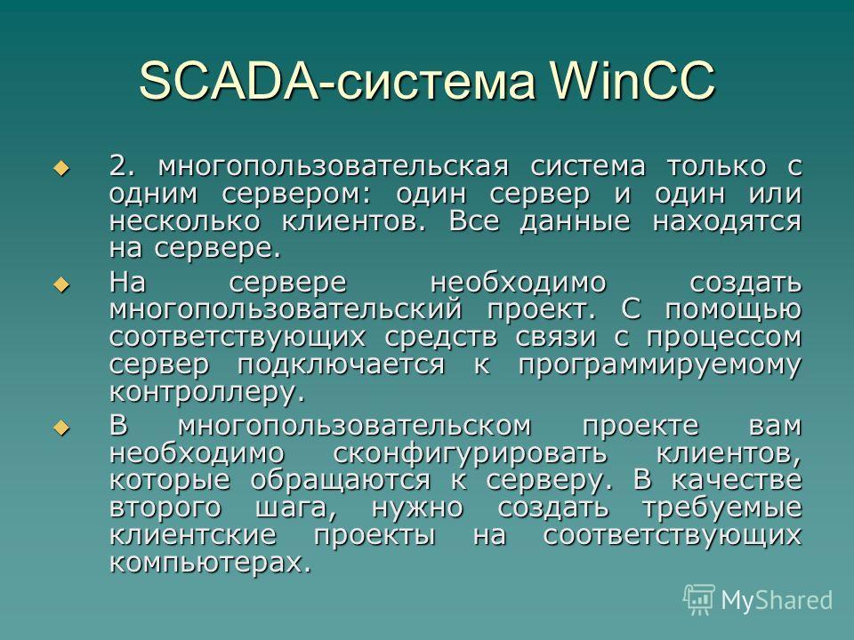 SCADA-система WinCC 2. многопользовательская система только с одним сервером: один сервер и один или несколько клиентов. Все данные находятся на сервере. 2. многопользовательская система только с одним сервером: один сервер и один или несколько клиен