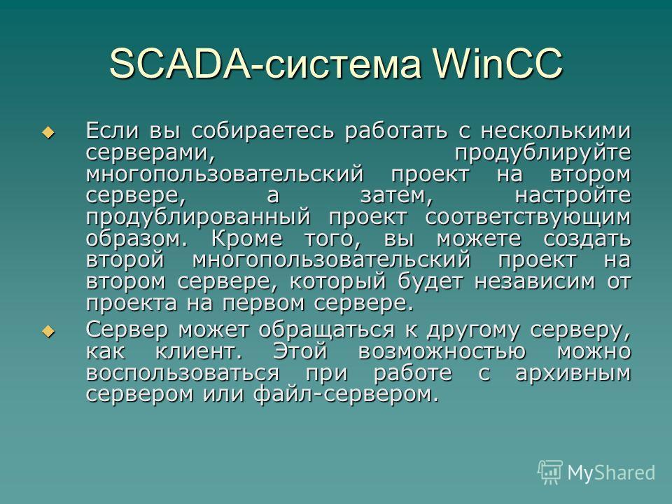 SCADA-система WinCC Если вы собираетесь работать с несколькими серверами, продублируйте многопользовательский проект на втором сервере, а затем, настройте продублированный проект соответствующим образом. Кроме того, вы можете создать второй многополь