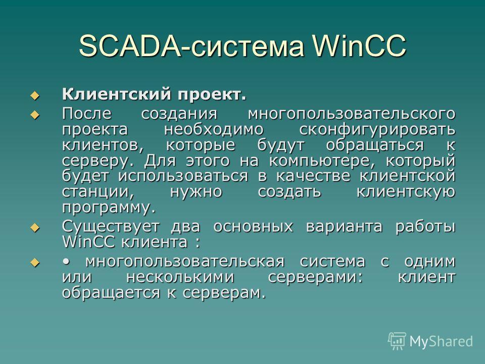 SCADA-система WinCC Клиентский проект. Клиентский проект. После создания многопользовательского проекта необходимо сконфигурировать клиентов, которые будут обращаться к серверу. Для этого на компьютере, который будет использоваться в качестве клиентс