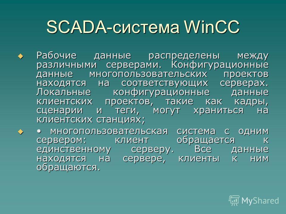 SCADA-система WinCC Рабочие данные распределены между различными серверами. Конфигурационные данные многопользовательских проектов находятся на соответствующих серверах. Локальные конфигурационные данные клиентских проектов, такие как кадры, сценарии