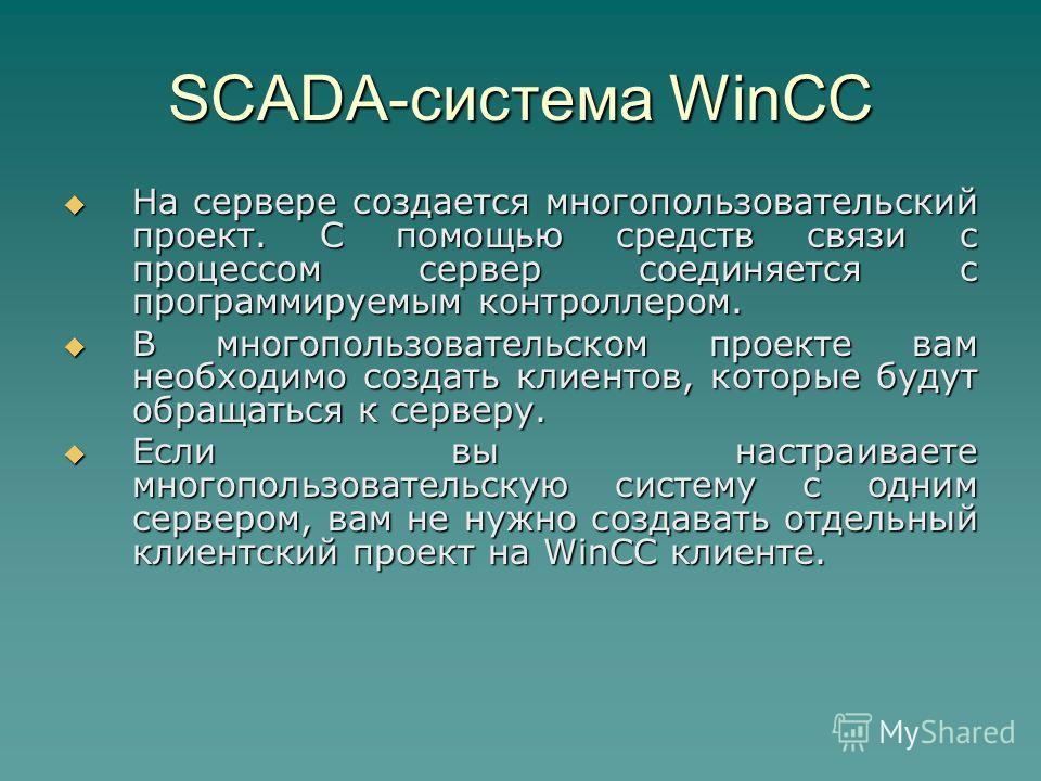 SCADA-система WinCC На сервере создается многопользовательский проект. С помощью средств связи с процессом сервер соединяется с программируемым контроллером. На сервере создается многопользовательский проект. С помощью средств связи с процессом серве