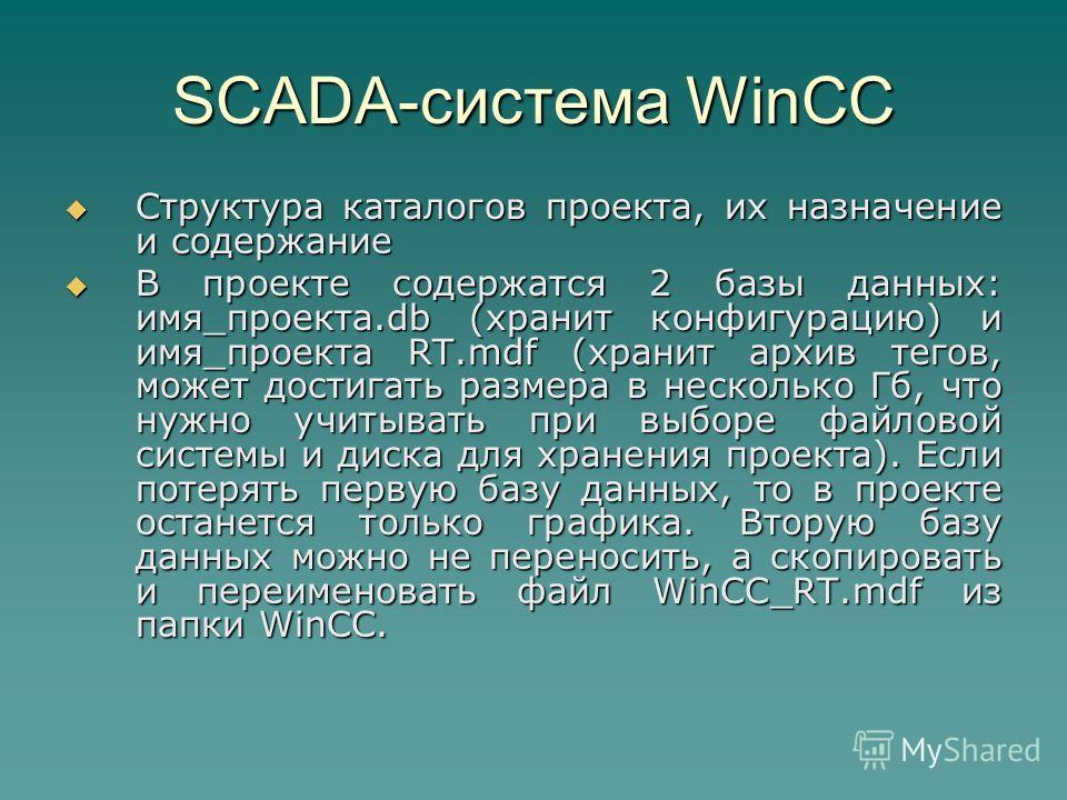 SCADA-система WinCC Структура каталогов проекта, их назначение и содержание Структура каталогов проекта, их назначение и содержание В проекте содержатся 2 базы данных: имя_проекта.db (хранит конфигурацию) и имя_проекта RT.mdf (хранит архив тегов, мож