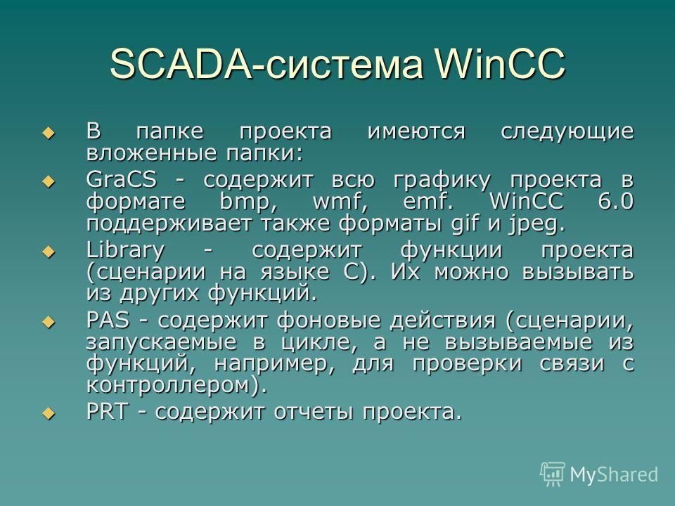 SCADA-система WinCC В папке проекта имеются следующие вложенные папки: В папке проекта имеются следующие вложенные папки: GraCS - содержит всю графику проекта в формате bmp, wmf, emf. WinCC 6.0 поддерживает также форматы gif и jpeg. GraCS - содержит