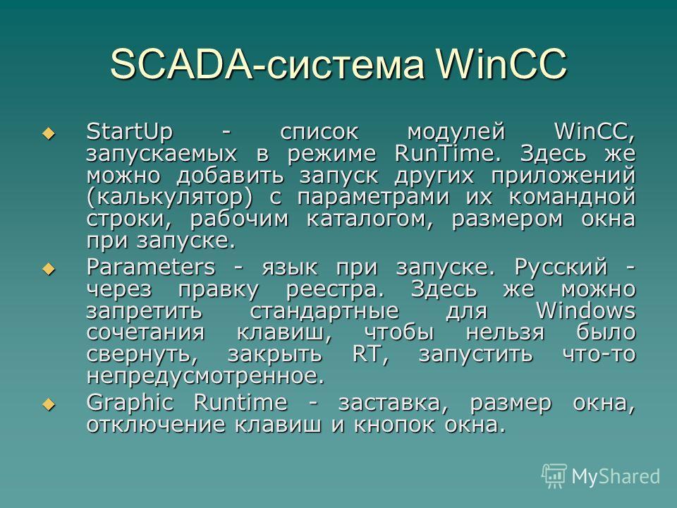 SCADA-система WinCC StartUp - список модулей WinCC, запускаемых в режиме RunTime. Здесь же можно добавить запуск других приложений (калькулятор) с параметрами их командной строки, рабочим каталогом, размером окна при запуске. StartUp - список модулей