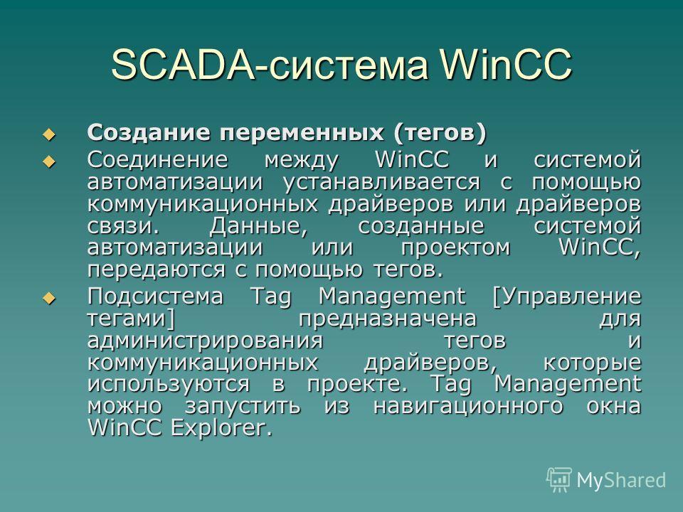 SCADA-система WinCC Создание переменных (тегов) Создание переменных (тегов) Соединение между WinCC и системой автоматизации устанавливается с помощью коммуникационных драйверов или драйверов связи. Данные, созданные системой автоматизации или проекто