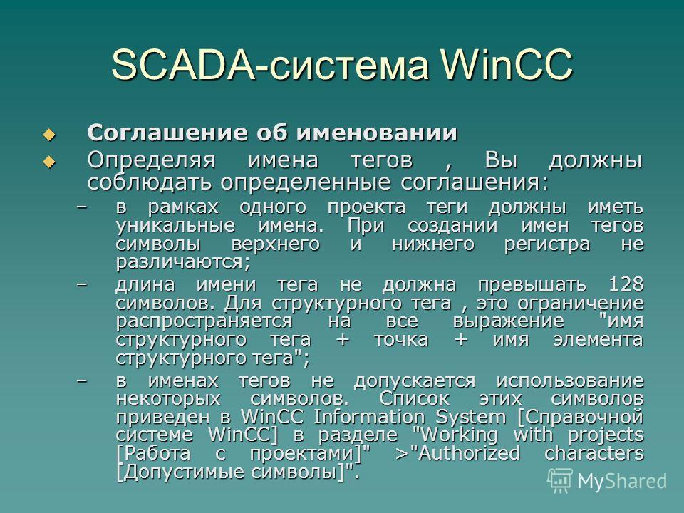 SCADA-система WinCC Соглашение об именовании Соглашение об именовании Определяя имена тегов, Вы должны соблюдать определенные соглашения: Определяя имена тегов, Вы должны соблюдать определенные соглашения: –в рамках одного проекта теги должны иметь у