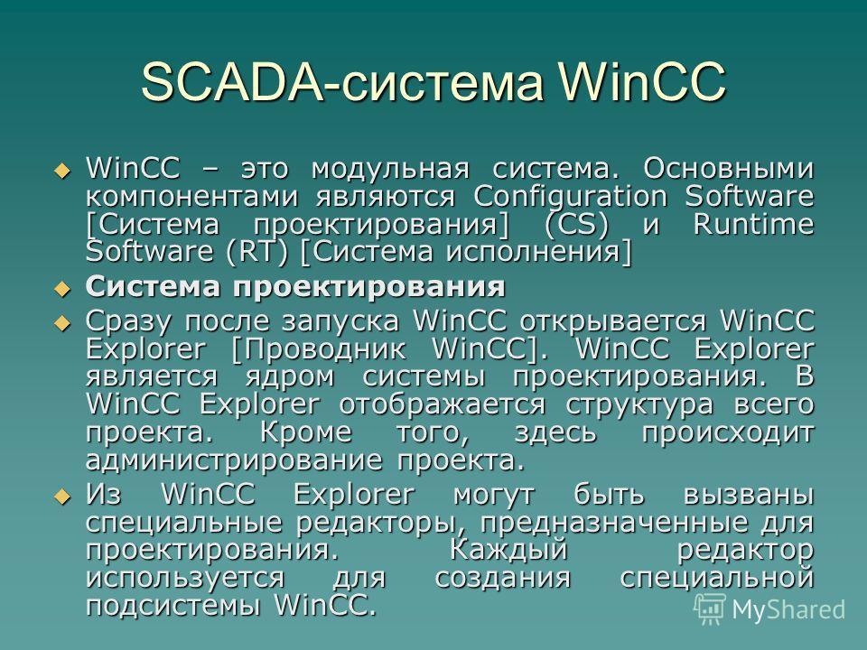 SCADA-система WinCC WinCC – это модульная система. Основными компонентами являются Configuration Software [Система проектирования] (CS) и Runtime Software (RT) [Система исполнения] WinCC – это модульная система. Основными компонентами являются Config