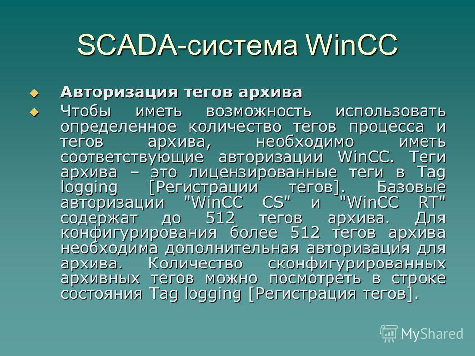 SCADA-система WinCC Авторизация тегов архива Авторизация тегов архива Чтобы иметь возможность использовать определенное количество тегов процесса и тегов архива, необходимо иметь соответствующие авторизации WinCC. Теги архива – это лицензированные те