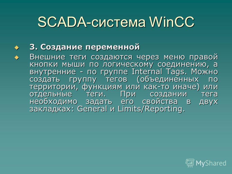SCADA-система WinCC 3. Создание переменной 3. Создание переменной Внешние теги создаются через меню правой кнопки мыши по логическому соединению, а внутренние - по группе Internal Tags. Можно создать группу тегов (объединенных по территории, функциям