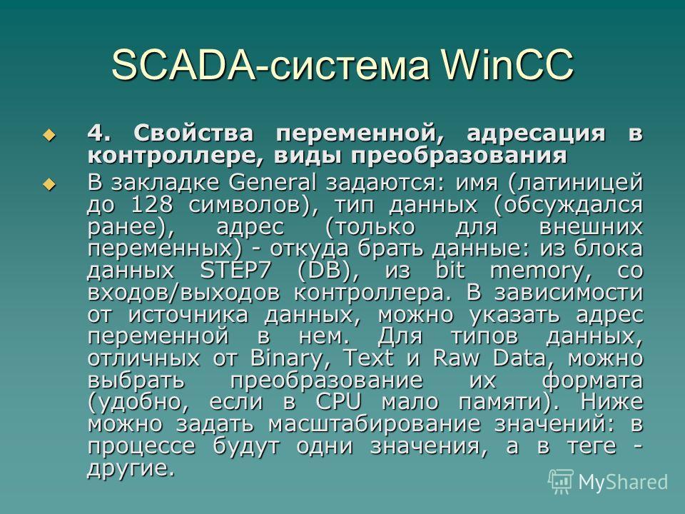 SCADA-система WinCC 4. Свойства переменной, адресация в контроллере, виды преобразования 4. Свойства переменной, адресация в контроллере, виды преобразования В закладке General задаются: имя (латиницей до 128 символов), тип данных (обсуждался ранее),