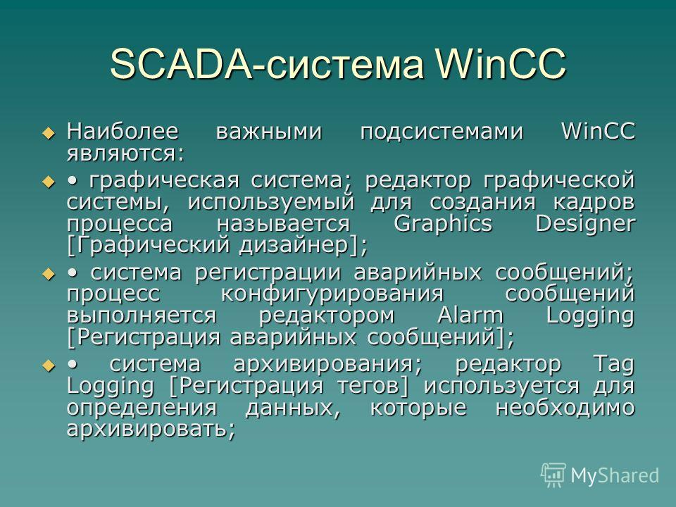 SCADA-система WinCC Наиболее важными подсистемами WinCC являются: Наиболее важными подсистемами WinCC являются: графическая система; редактор графической системы, используемый для создания кадров процесса называется Graphics Designer [Графический диз