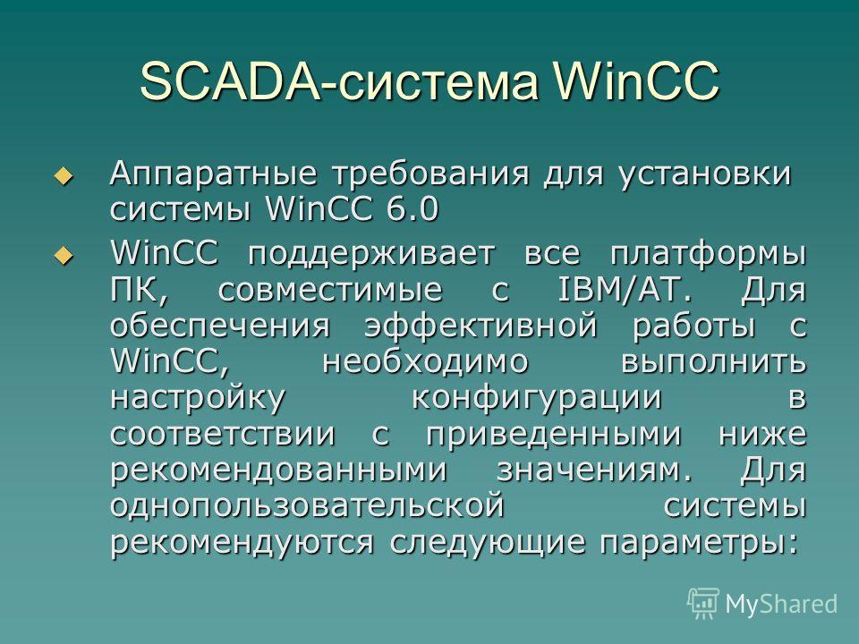 SCADA-система WinCC Аппаратные требования для установки системы WinCC 6.0 Аппаратные требования для установки системы WinCC 6.0 WinCC поддерживает все платформы ПК, совместимые с IBM/AT. Для обеспечения эффективной работы с WinCC, необходимо выполнит