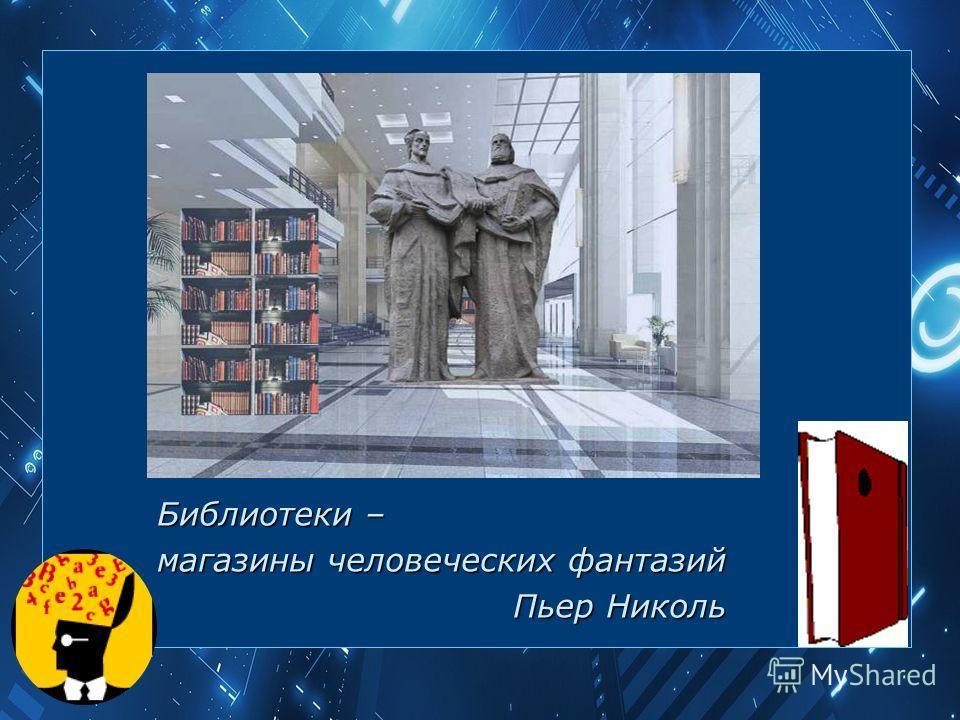 Библиотеки – магазины человеческих фантазий Пьер Николь Пьер Николь