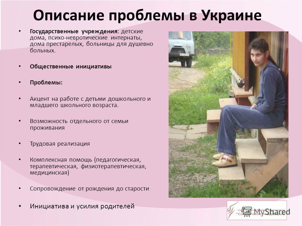 Описание проблемы в Украине Государственные учреждения: детские дома, психо-невротические интернаты, дома престарелых, больницы для душевно больных. Общественные инициативы Проблемы: Акцент на работе с детьми дошкольного и младшего школьного возраста