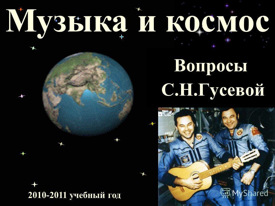 Музыка и космос 2010-2011 учебный год Вопросы С.Н.Гусевой