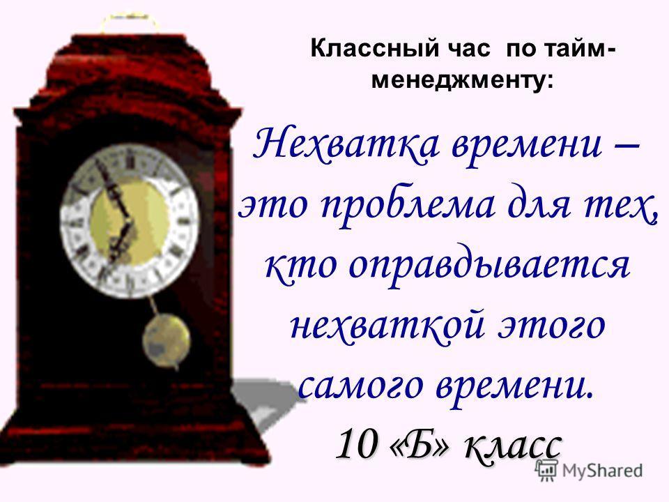Классный час по тайм- менеджменту: Нехватка времени – это проблема для тех, кто оправдывается нехваткой этого самого времени. 10 «Б» класс