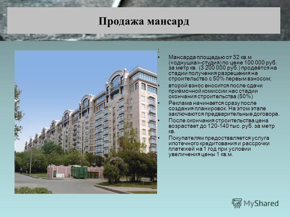 Продажа мансард : Мансарда площадью от 32 кв.м («однушка»-студия) по цене 100 000 руб. за метр кв. (3 200 000 руб.) продаётся на стадии получения разрешения на строительство с 50% первым взносом; второй взнос вносится после сдачи приёмочной комиссии