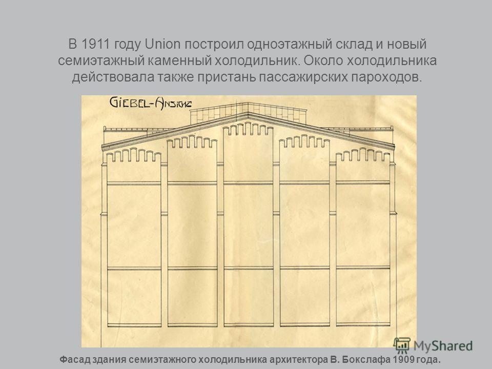 В 1911 году Union построил одноэтажный склад и новый семиэтажный каменный холодильник. Около холодильника действовала также пристань пассажирских пароходов. Фасад здания семиэтажного холодильника архитектора В. Бокслафа 1909 года.