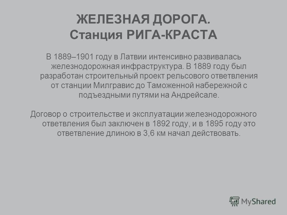 ЖЕЛЕЗНАЯ ДОРОГА. Станция РИГА-КРАСТА В 1889–1901 году в Латвии интенсивно развивалась железнодорожная инфраструктура. В 1889 году был разработан строительный проект рельсового ответвления от станции Милгравис до Таможенной набережной с подъездными пу