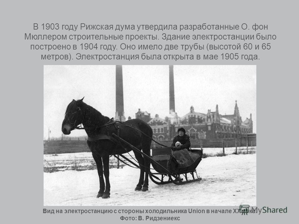 В 1903 году Рижская дума утвердила разработанные О. фон Мюллером строительные проекты. Здание электростанции было построено в 1904 году. Оно имело две трубы (высотой 60 и 65 метров). Электростанция была открыта в мае 1905 года. Вид на электростанцию