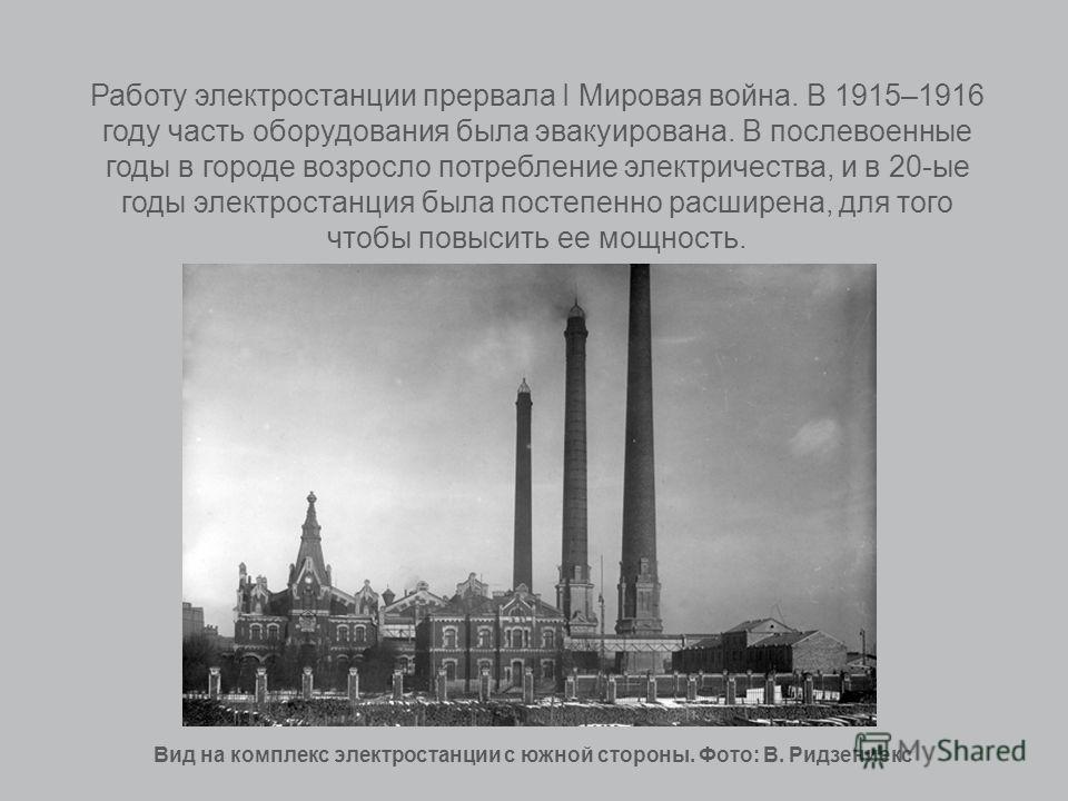 Работу электростанции прервала I Мировая война. В 1915–1916 году часть оборудования была эвакуирована. В послевоенные годы в городе возросло потребление электричества, и в 20-ые годы электростанция была постепенно расширена, для того чтобы повысить е