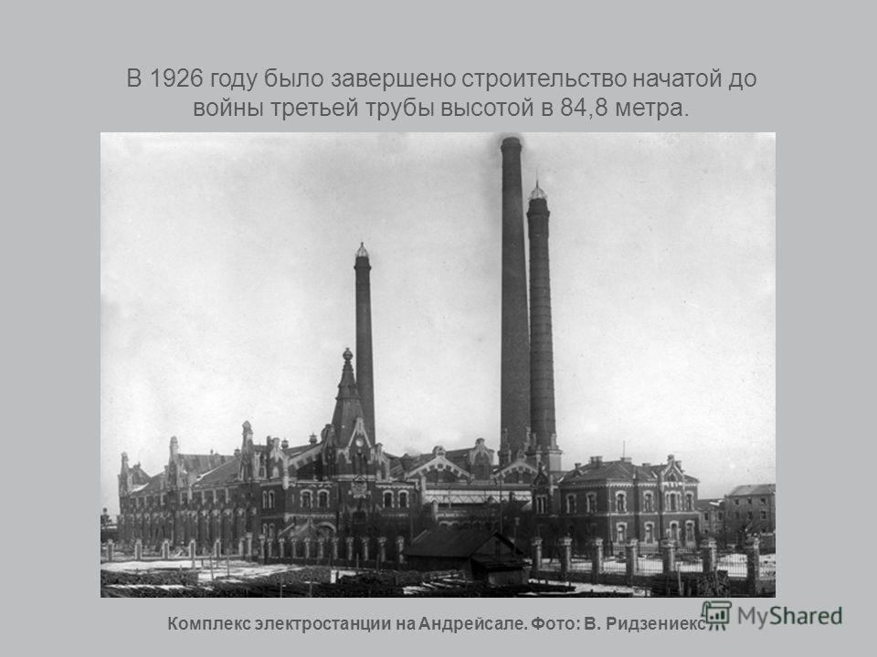 В 1926 году было завершено строительство начатой до войны третьей трубы высотой в 84,8 метра. Комплекс электростанции на Андрейсале. Фото: В. Ридзениекс